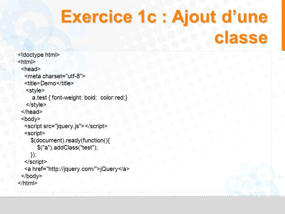 Exercice 1b <html> Demo Demo jQuery jQuery $(document).ready(function(){ $(document).ready(function(){ $( a ).click(function(event){ $( a ).click(function(event){ alert( On n accède plus au site jquery.com ); alert( On n accède plus au site jquery.com ); event.preventDefault(); event.preventDefault(); }); }); </html>