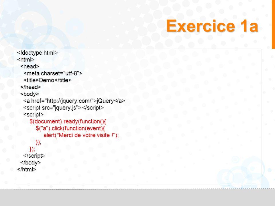 Exercice 1a <html> Demo Demo jQuery jQuery $(document).ready(function(){ $(document).ready(function(){ $( a ).click(function(event){ $( a ).click(function(event){ alert( Merci de votre visite ! ); alert( Merci de votre visite ! ); }); }); </html>