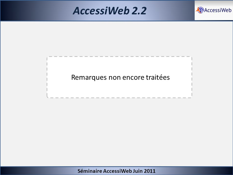 AccessiWeb 2.2 Séminaire AccessiWeb Juin 2011 Remarques non encore traitées
