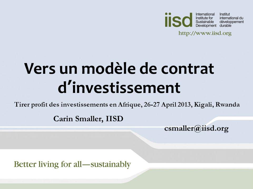 Vers un modèle de contrat dinvestissement Tirer profit des investissements en Afrique, 26-27 April 2013, Kigali, Rwanda Carin Smaller, IISD csmaller@i