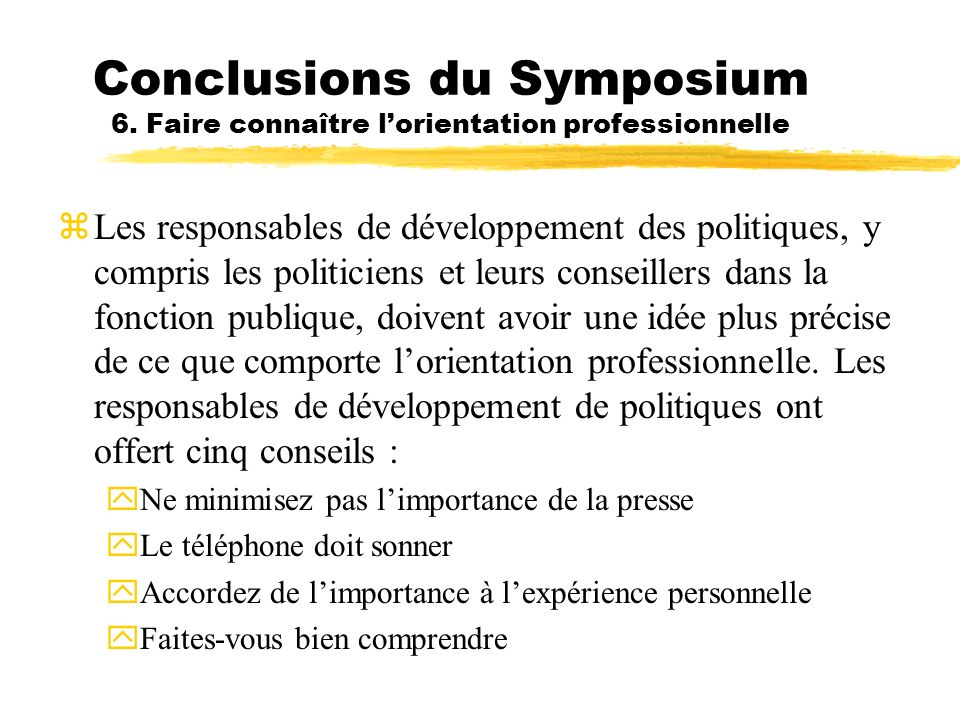 Conclusions du Symposium 6. Faire connaître lorientation professionnelle zLes responsables de développement des politiques, y compris les politiciens