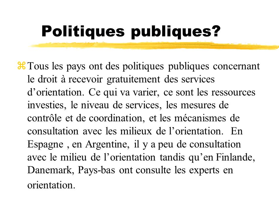 Politiques publiques? Tous les pays ont des politiques publiques concernant le droit à recevoir gratuitement des services dorientation. Ce qui va vari
