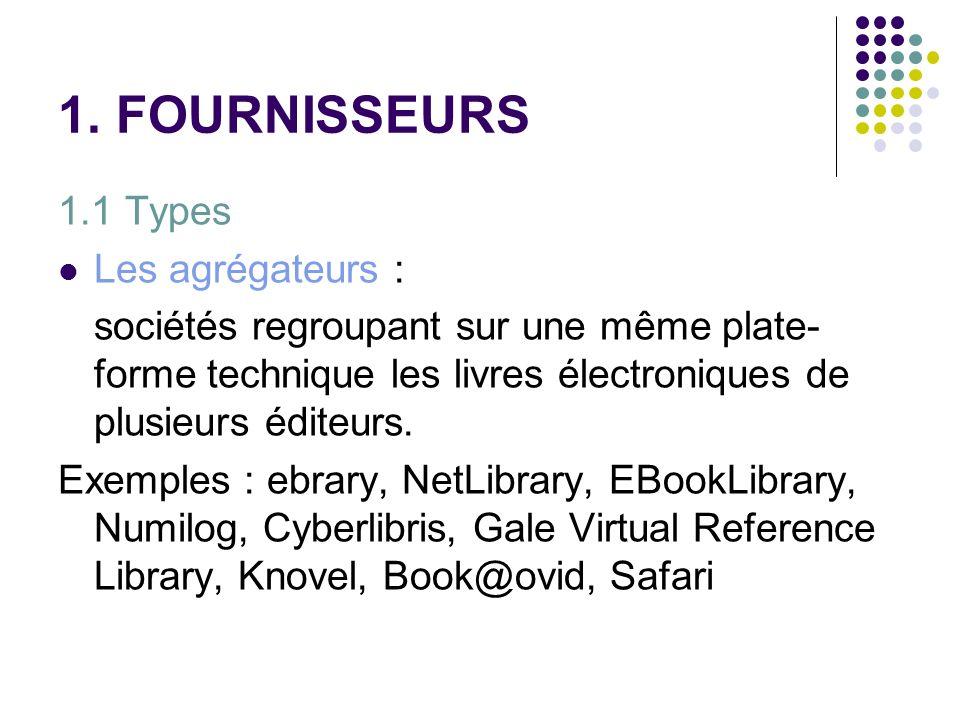 1. FOURNISSEURS 1.1 Types Les agrégateurs : sociétés regroupant sur une même plate- forme technique les livres électroniques de plusieurs éditeurs. Ex