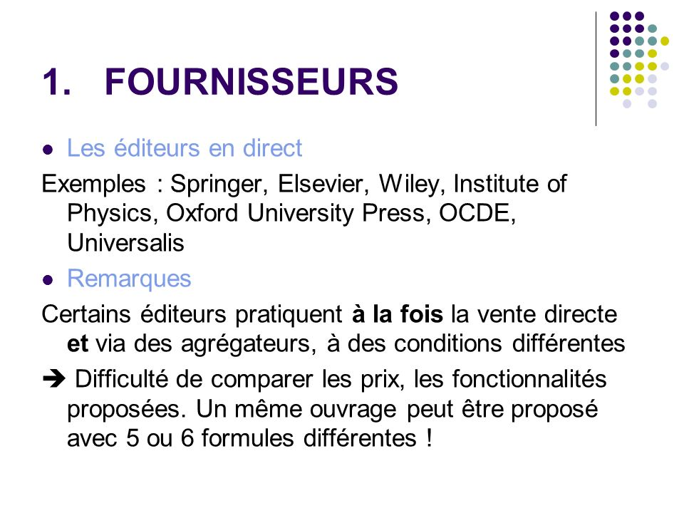 1.FOURNISSEURS Les éditeurs en direct Exemples : Springer, Elsevier, Wiley, Institute of Physics, Oxford University Press, OCDE, Universalis Remarques