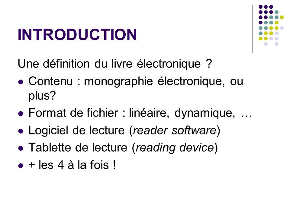 INTRODUCTION Une définition du livre électronique ? Contenu : monographie électronique, ou plus? Format de fichier : linéaire, dynamique, … Logiciel d