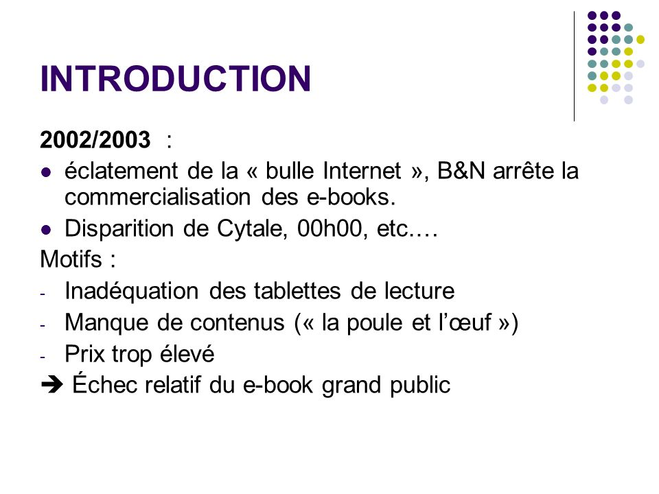 INTRODUCTION 2002/2003 : éclatement de la « bulle Internet », B&N arrête la commercialisation des e-books. Disparition de Cytale, 00h00, etc.… Motifs