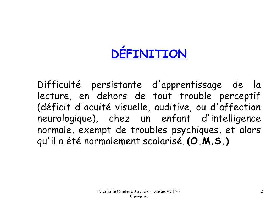 F.Lahalle Cnefei 60 av. des Landes 92150 Suresnes 2 DÉFINITION Difficulté persistante d'apprentissage de la lecture, en dehors de tout trouble percept