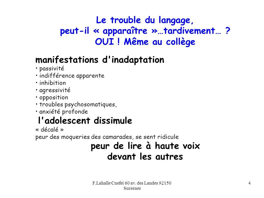 F.Lahalle Cnefei 60 av. des Landes 92150 Suresnes 4 Le trouble du langage, peut-il « apparaître »…tardivement… ? OUI ! Même au collège manifestations