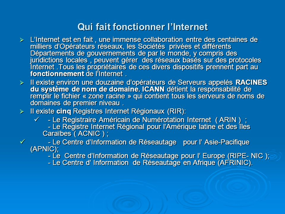 Qui fait fonctionner lInternet LInternet est en fait, une immense collaboration entre des centaines de milliers dOpérateurs réseaux, les Sociétés priv