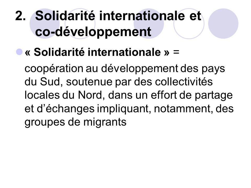 2.Solidarité internationale et co-développement « Solidarité internationale » = coopération au développement des pays du Sud, soutenue par des collect