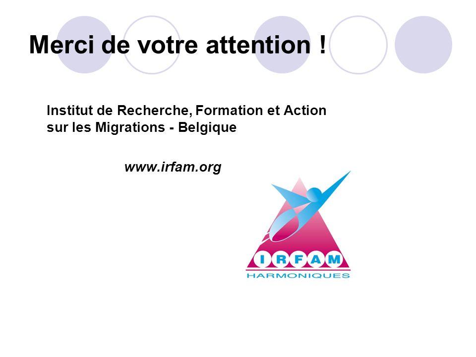 Merci de votre attention ! Institut de Recherche, Formation et Action sur les Migrations - Belgique www.irfam.org