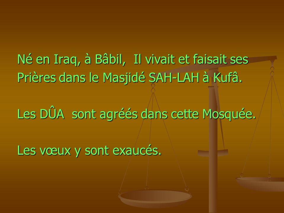 Né en Iraq, à Bâbil, Il vivait et faisait ses Prières dans le Masjidé SAH-LAH à Kufâ. Les DÛA sont agréés dans cette Mosquée. Les vœux y sont exaucés.