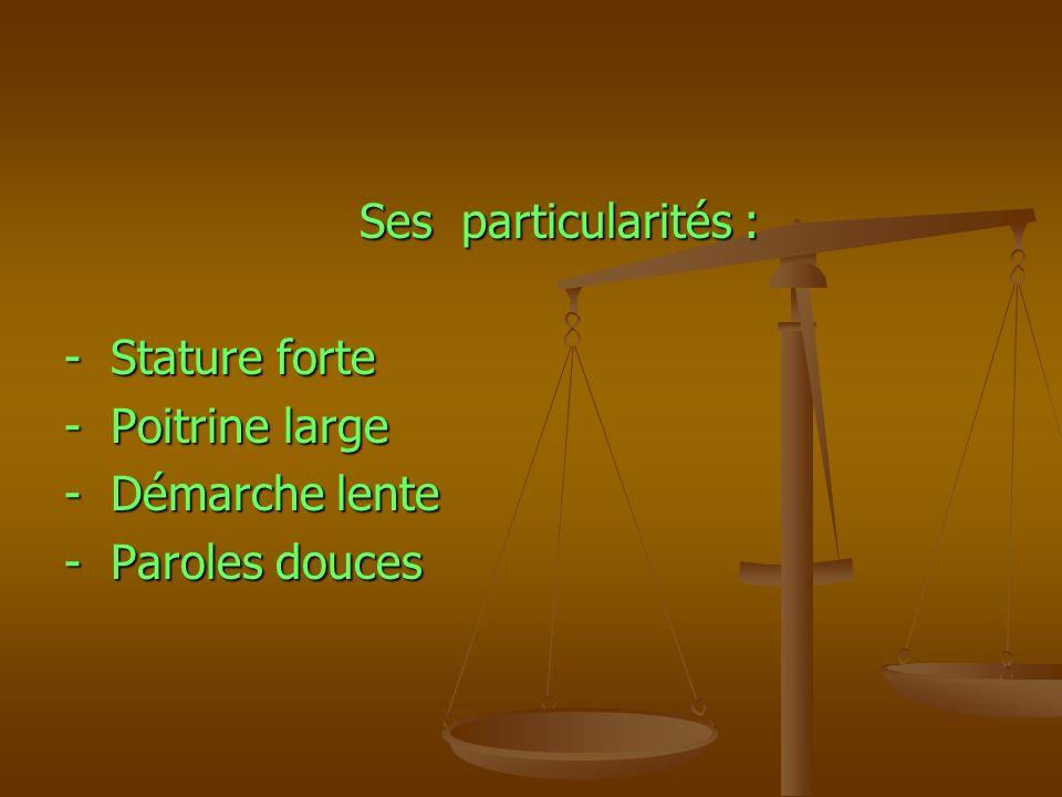 Ses particularités : Ses particularités : - Stature forte - Poitrine large - Démarche lente - Paroles douces