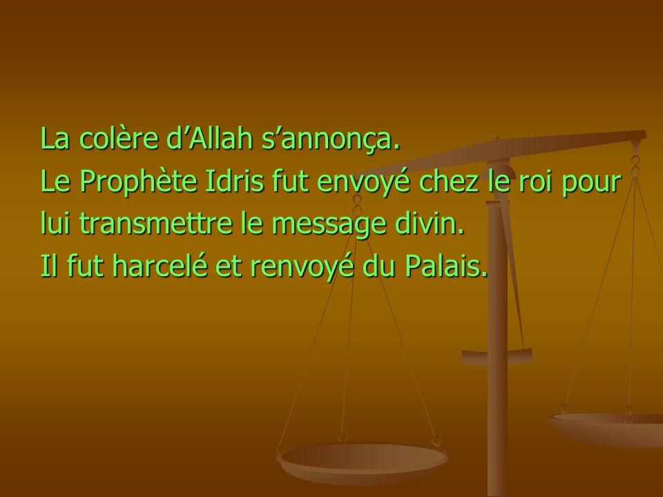 La colère dAllah sannonça. Le Prophète Idris fut envoyé chez le roi pour lui transmettre le message divin. Il fut harcelé et renvoyé du Palais.