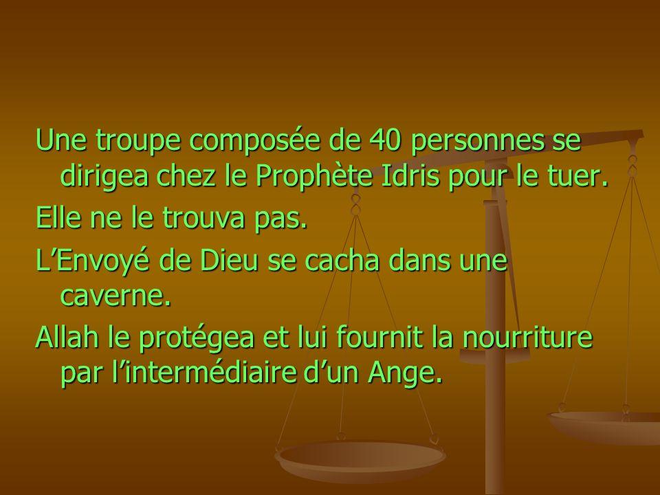 Une troupe composée de 40 personnes se dirigea chez le Prophète Idris pour le tuer. Elle ne le trouva pas. LEnvoyé de Dieu se cacha dans une caverne.
