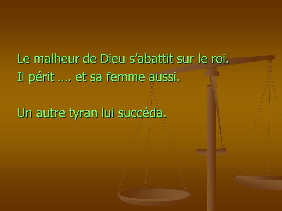 Le malheur de Dieu sabattit sur le roi. Il périt …. et sa femme aussi. Un autre tyran lui succéda.