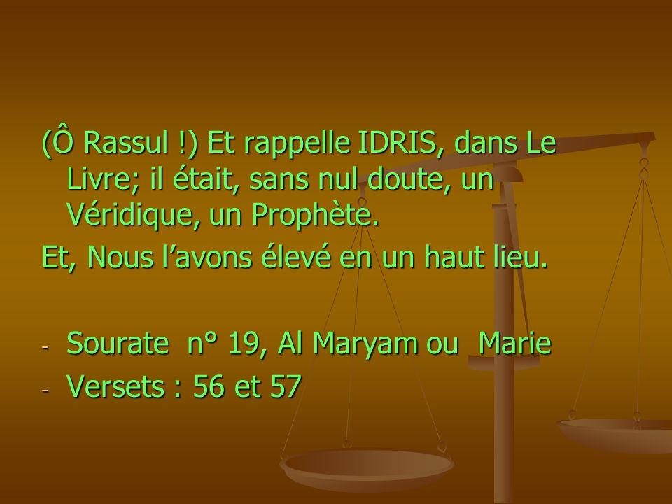 (Ô Rassul !) Et rappelle IDRIS, dans Le Livre; il était, sans nul doute, un Véridique, un Prophète. Et, Nous lavons élevé en un haut lieu. - Sourate n