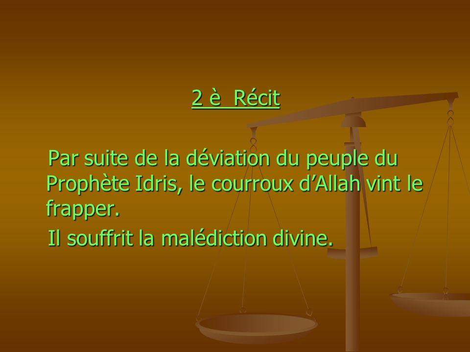 2 è Récit 2 è Récit Par suite de la déviation du peuple du Prophète Idris, le courroux dAllah vint le frapper. Par suite de la déviation du peuple du
