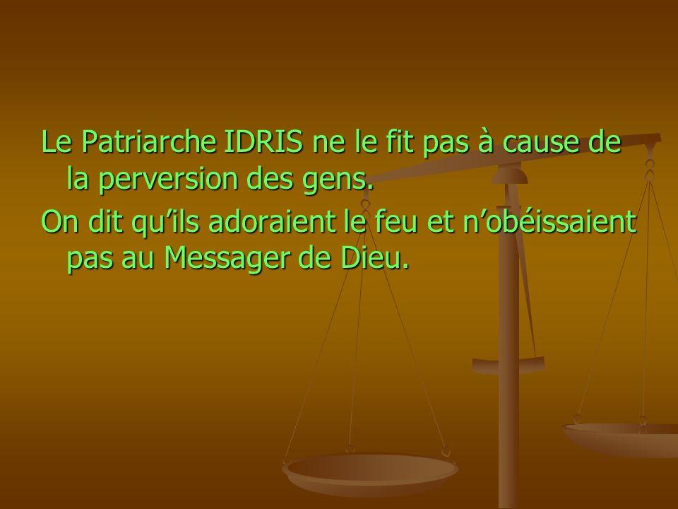 Le Patriarche IDRIS ne le fit pas à cause de la perversion des gens. On dit quils adoraient le feu et nobéissaient pas au Messager de Dieu.
