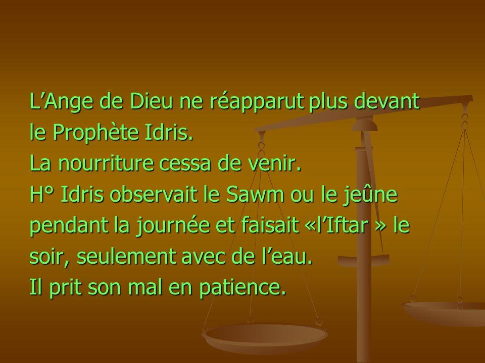 LAnge de Dieu ne réapparut plus devant le Prophète Idris. La nourriture cessa de venir. H° Idris observait le Sawm ou le jeûne pendant la journée et f