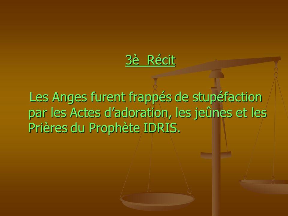 3è Récit 3è Récit Les Anges furent frappés de stupéfaction par les Actes dadoration, les jeûnes et les Prières du Prophète IDRIS. Les Anges furent fra