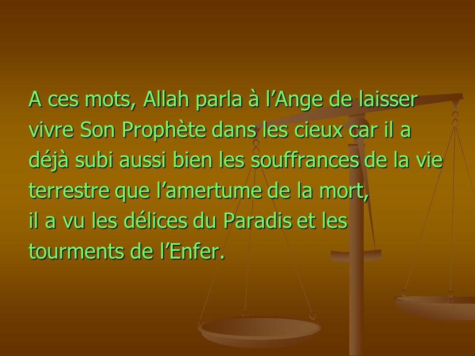A ces mots, Allah parla à lAnge de laisser vivre Son Prophète dans les cieux car il a déjà subi aussi bien les souffrances de la vie terrestre que lam