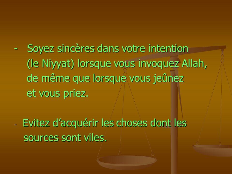 - Soyez sincères dans votre intention (le Niyyat) lorsque vous invoquez Allah, (le Niyyat) lorsque vous invoquez Allah, de même que lorsque vous jeûne