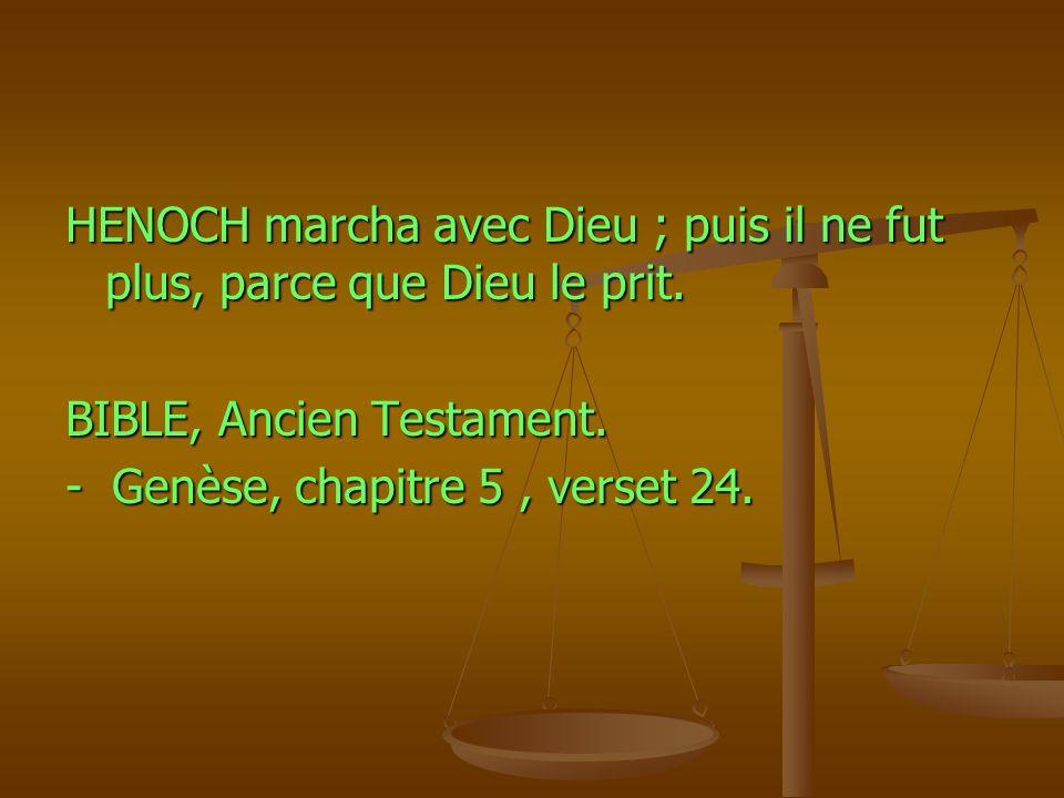HENOCH marcha avec Dieu ; puis il ne fut plus, parce que Dieu le prit. BIBLE, Ancien Testament. - Genèse, chapitre 5, verset 24.