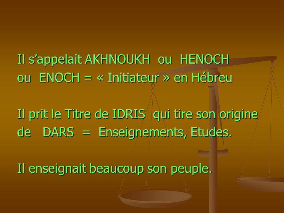 Il sappelait AKHNOUKH ou HENOCH ou ENOCH = « Initiateur » en Hébreu Il prit le Titre de IDRIS qui tire son origine de DARS = Enseignements, Etudes. Il