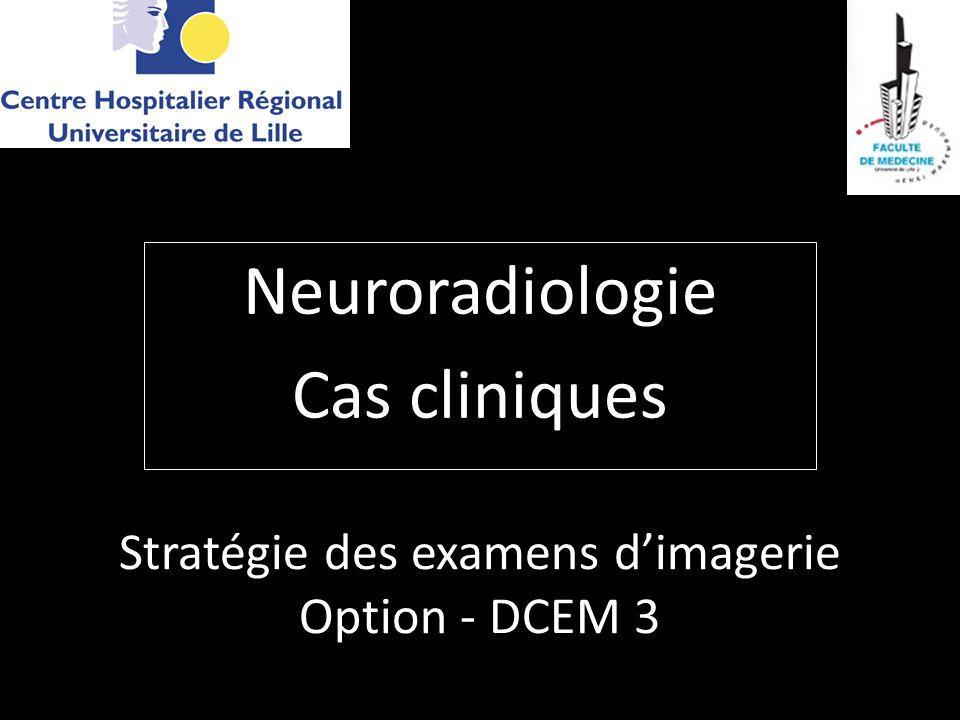 Stratégie des examens dimagerie Option - DCEM 3 Neuroradiologie Cas cliniques