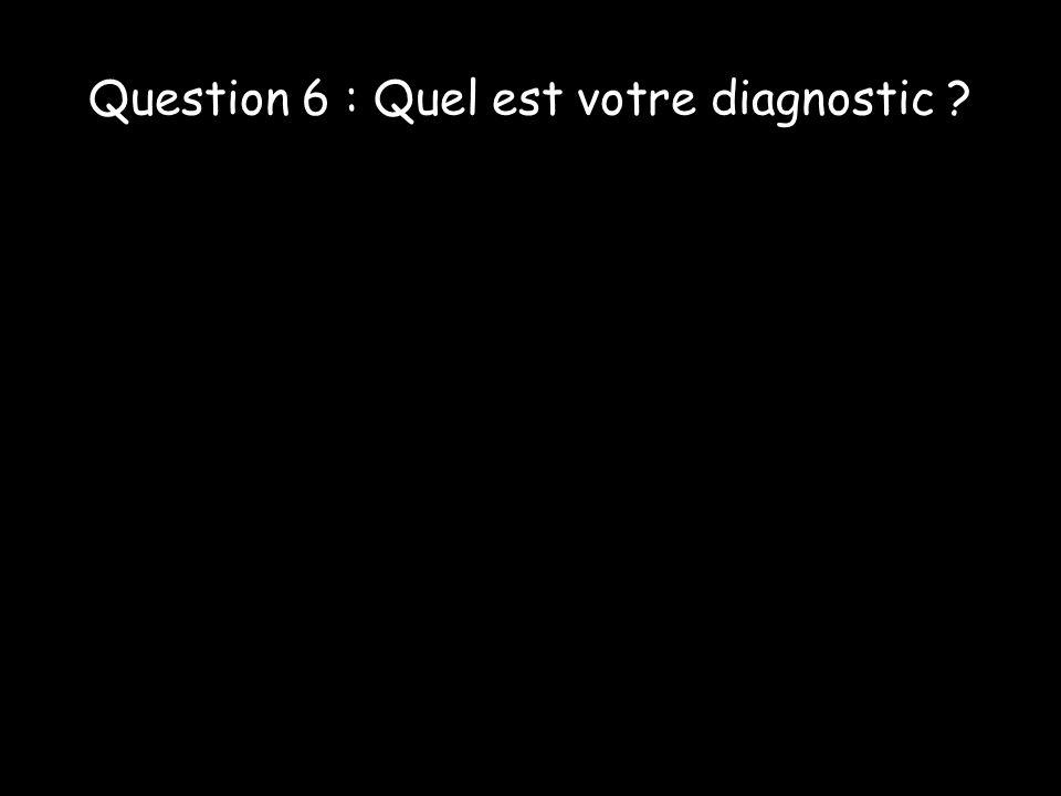 Question 6 : Quel est votre diagnostic ?