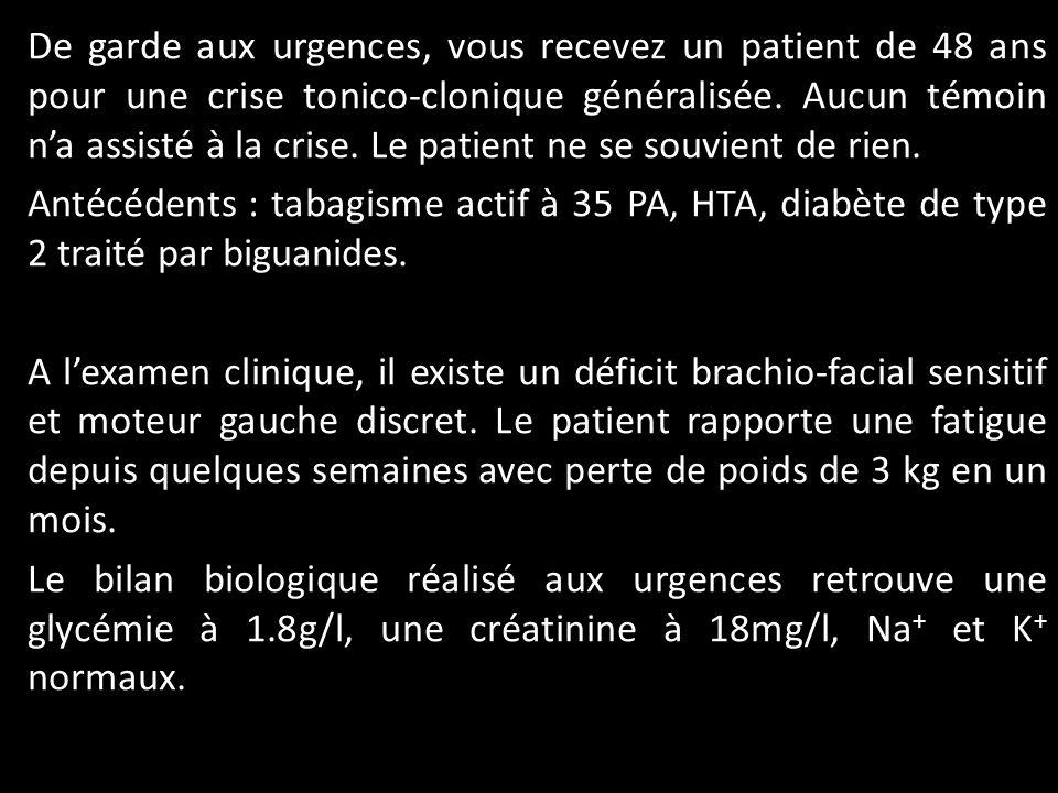 De garde aux urgences, vous recevez un patient de 48 ans pour une crise tonico-clonique généralisée. Aucun témoin na assisté à la crise. Le patient ne