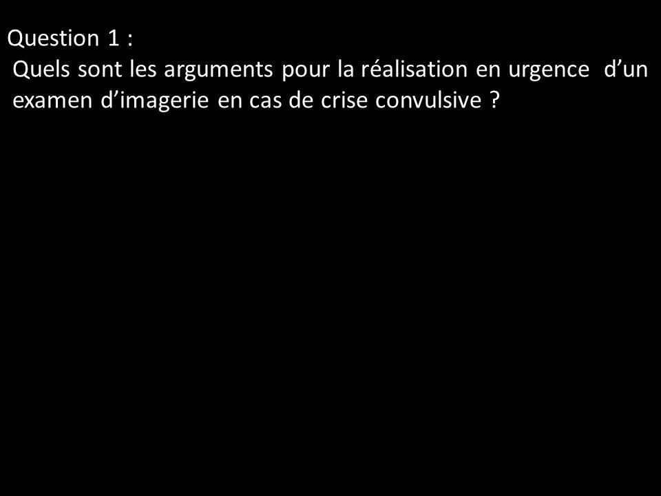 Question 1 : Quels sont les arguments pour la réalisation en urgence dun examen dimagerie en cas de crise convulsive ?