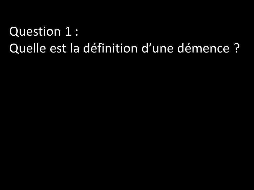 Question 1 : Quelle est la définition dune démence ?