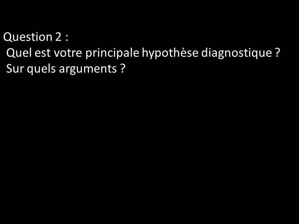 Question 2 : Quel est votre principale hypothèse diagnostique ? Sur quels arguments ?