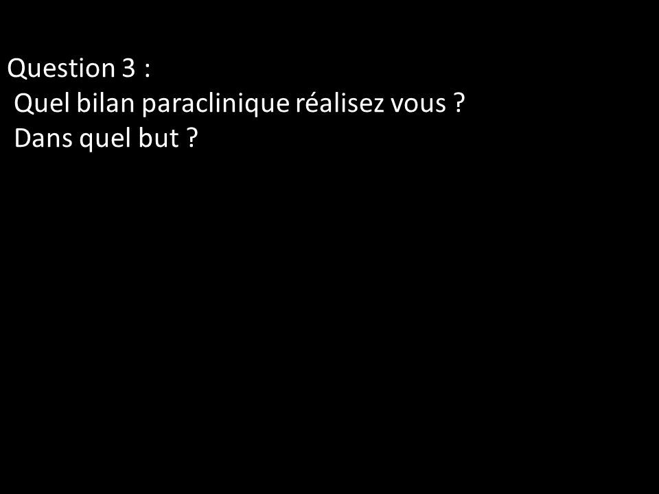 Question 3 : Quel bilan paraclinique réalisez vous ? Dans quel but ?