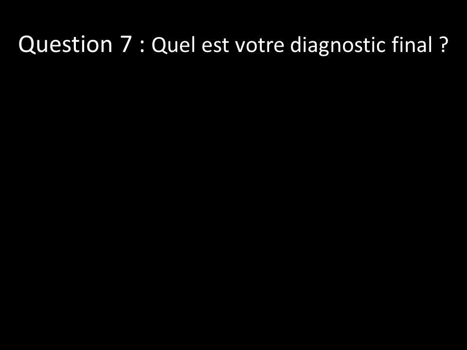 Question 7 : Quel est votre diagnostic final ?