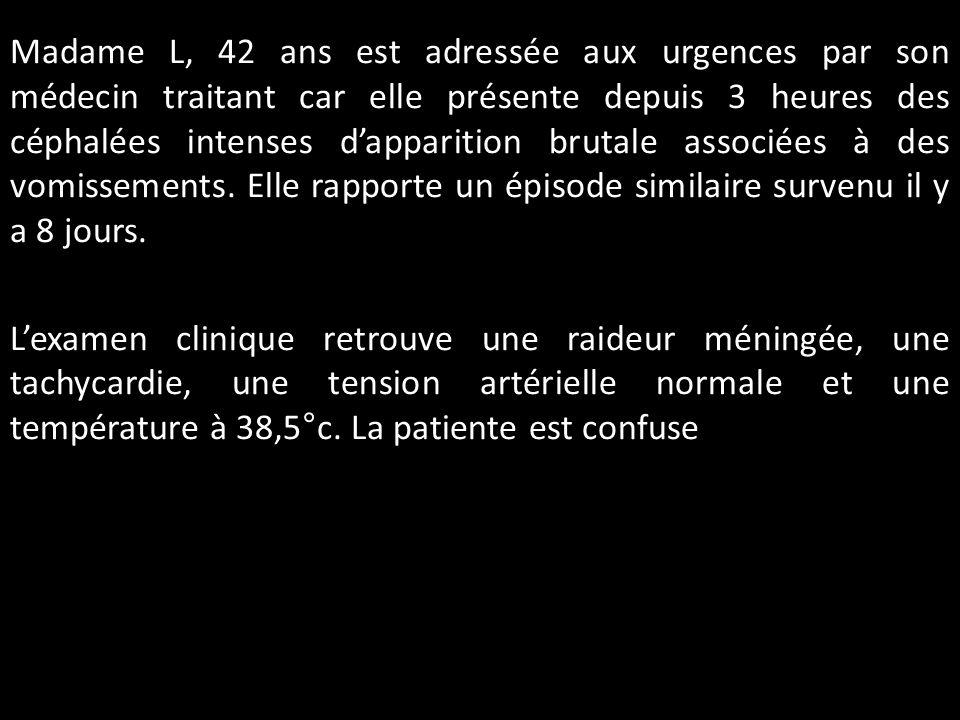 Madame L, 42 ans est adressée aux urgences par son médecin traitant car elle présente depuis 3 heures des céphalées intenses dapparition brutale assoc