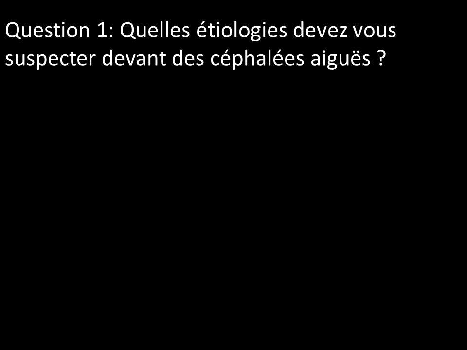 Question 1: Quelles étiologies devez vous suspecter devant des céphalées aiguës ?