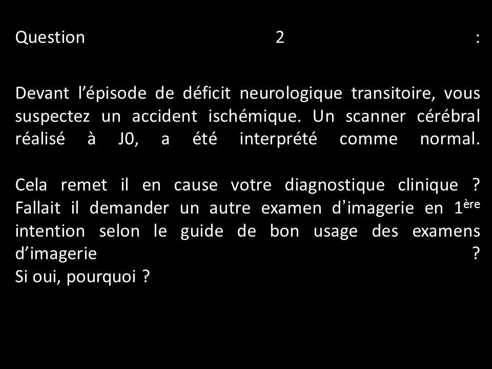 Question 2 : Devant lépisode de déficit neurologique transitoire, vous suspectez un accident ischémique. Un scanner cérébral réalisé à J0, a été inter