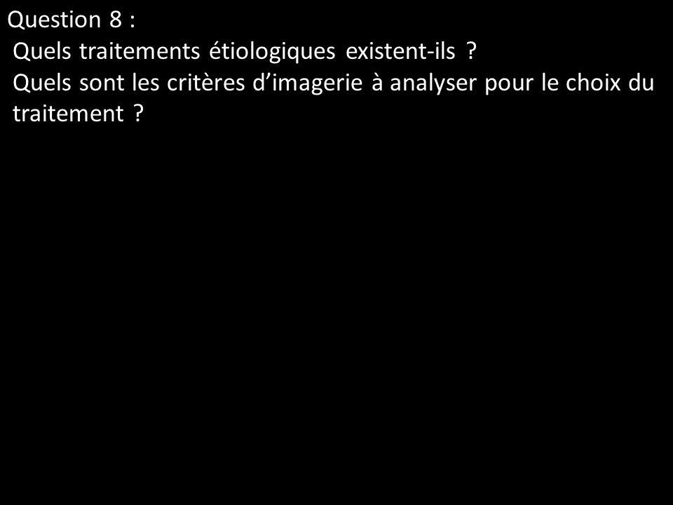 Question 8 : Quels traitements étiologiques existent-ils ? Quels sont les critères dimagerie à analyser pour le choix du traitement ?