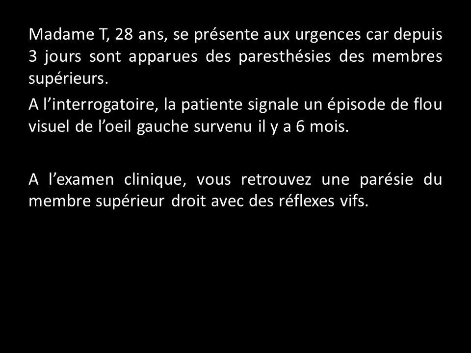 Madame T, 28 ans, se présente aux urgences car depuis 3 jours sont apparues des paresthésies des membres supérieurs. A linterrogatoire, la patiente si