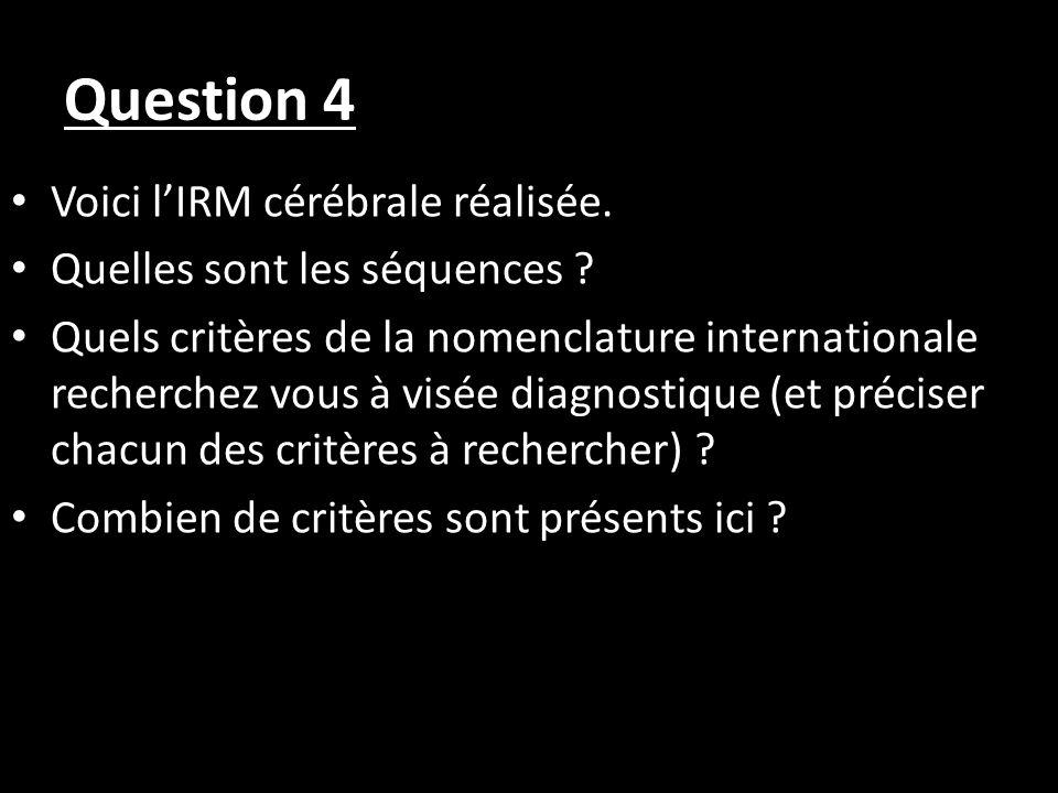 Question 4 Voici lIRM cérébrale réalisée. Quelles sont les séquences ? Quels critères de la nomenclature internationale recherchez vous à visée diagno