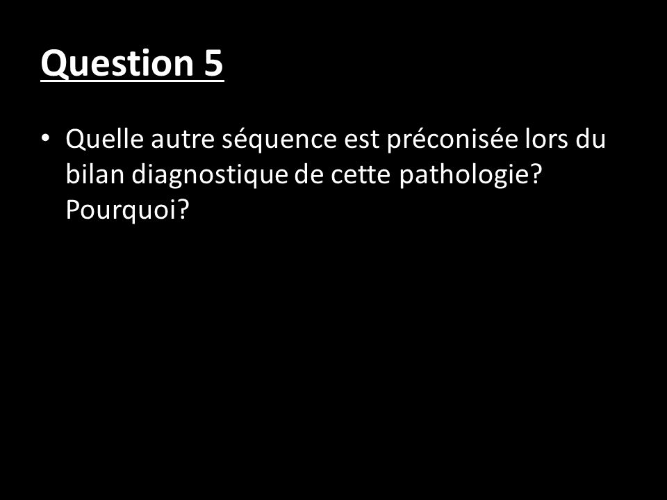Question 5 Quelle autre séquence est préconisée lors du bilan diagnostique de cette pathologie? Pourquoi?