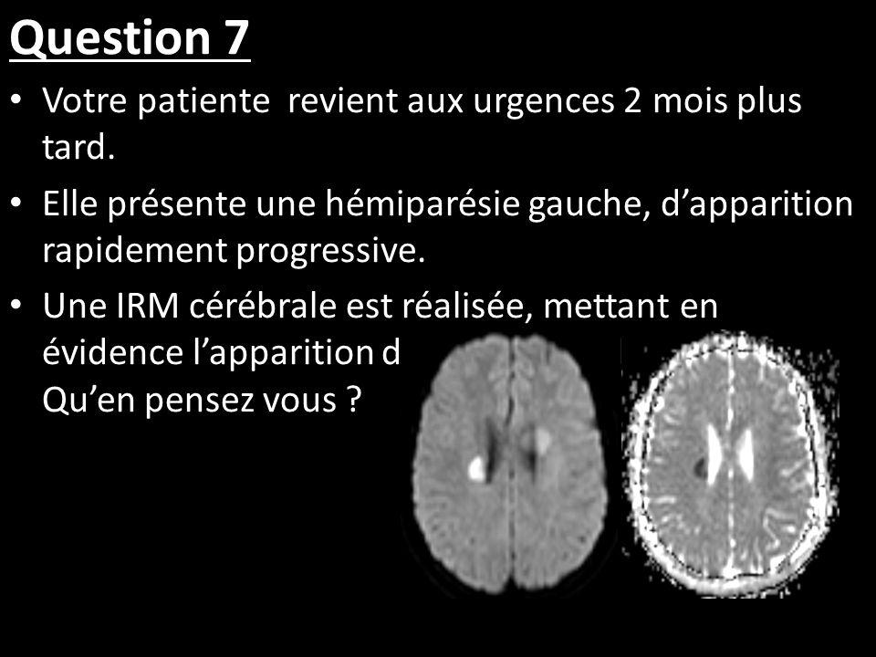 Question 7 Votre patiente revient aux urgences 2 mois plus tard. Elle présente une hémiparésie gauche, dapparition rapidement progressive. Une IRM cér