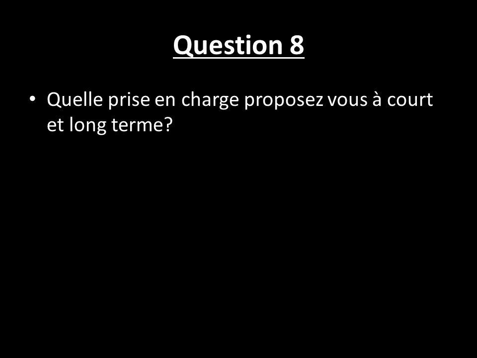 Question 8 Quelle prise en charge proposez vous à court et long terme?