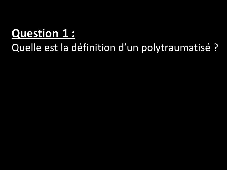 Question 1 : Quelle est la définition dun polytraumatisé ?