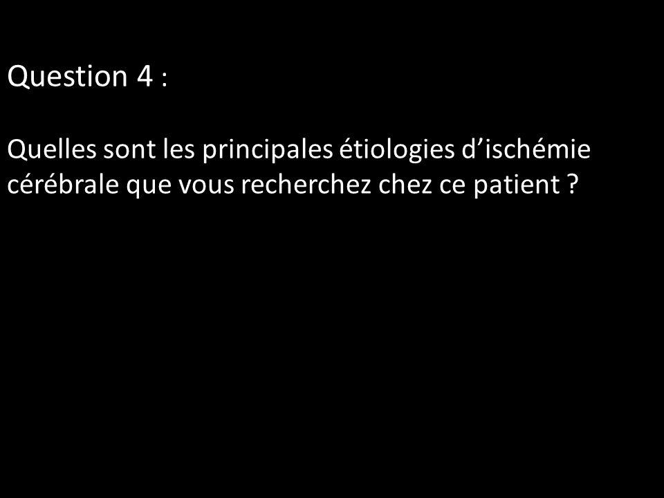 Question 4 : Quelles sont les principales étiologies dischémie cérébrale que vous recherchez chez ce patient ?