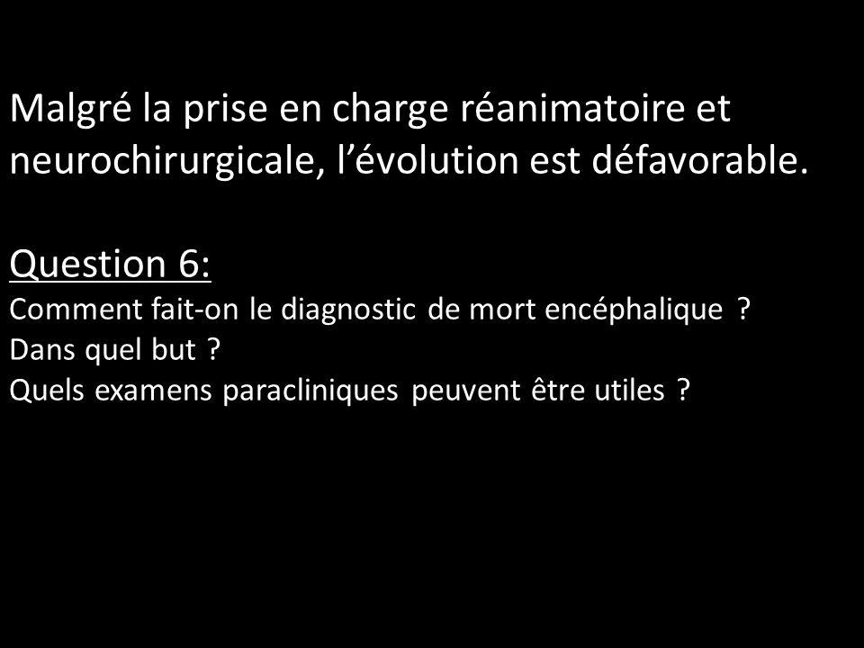 Malgré la prise en charge réanimatoire et neurochirurgicale, lévolution est défavorable. Question 6: Comment fait-on le diagnostic de mort encéphaliqu
