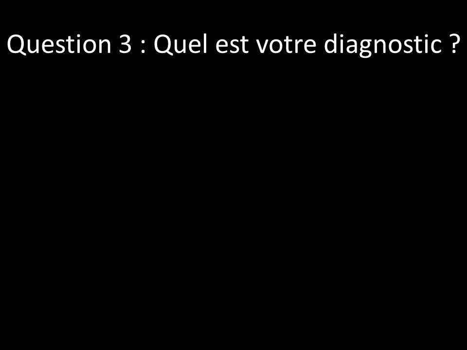 Question 3 : Quel est votre diagnostic ?